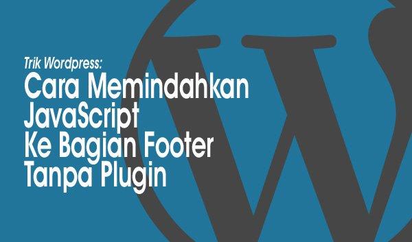 Trik WordPress: Cara Memindahkan JavaScript Ke Bagian Footer Tanpa Plugin